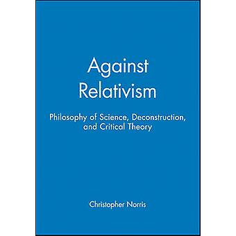 Against Relativism Philosophy of Science Deconstruction and Critical Theory by Norris & Christopher