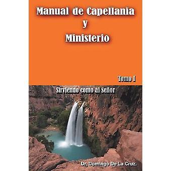 Manual de Capellania y Ministerio Sirviendo Como Al Senor. Tomo 1 by De La Cruz & Dr Domingo