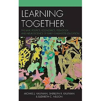 Learning Together The Law Politics Economics Pedagogy and Neuroscience of Early Childhood Education by Kaufman & Michael J