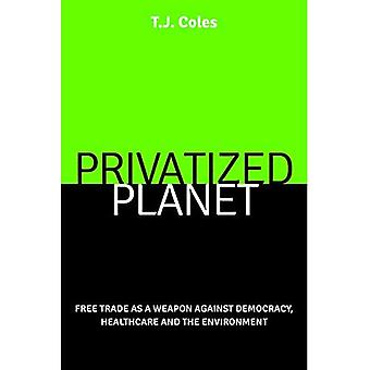 Privatized Planet: Free Trade as a Weapon Against Democracy, Healthcare and the Environment