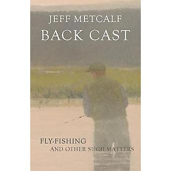 Back Cast - Memoirs of Fly Fishing by Jeff Metcalf - 9781607816126 Book
