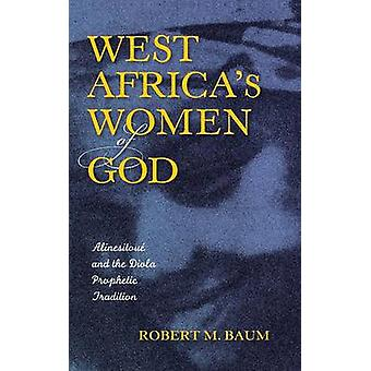West Africas Women of God Alinesitoue and the Diola Prophetic Tradition by Baum & Robert M