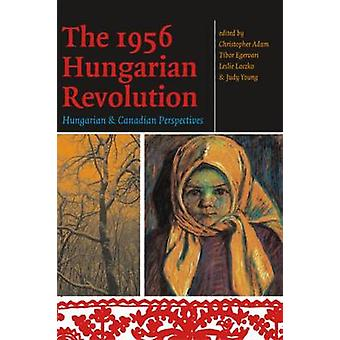 The 1956 Hungarian Revolution - Hungarian and Canadian Perspectives by