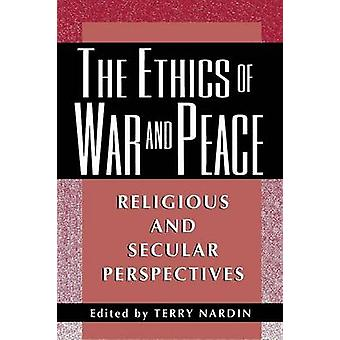 The Ethics of War and Peace - Religious and Secular Perspectives by Te