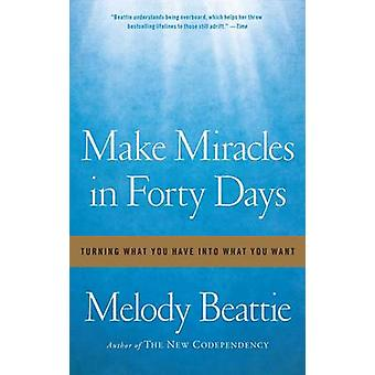 Make Miracles in Forty Days - Turning What You Have into What You Want