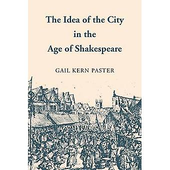The Idea of the City in the Age of Shakespeare by Paster & Gail Kern