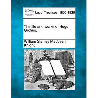 The life and works of Hugo Grotius. by Knight & William Stanley Macbean