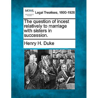 The question of incest relatively to marriage with sisters in succession. by Duke & Henry H.