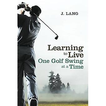 Learning to Live One Golf Swing at a Time by Lang & J.