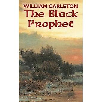 The Black Prophet by William Carleton Fiction Classics Literary by Carleton & William