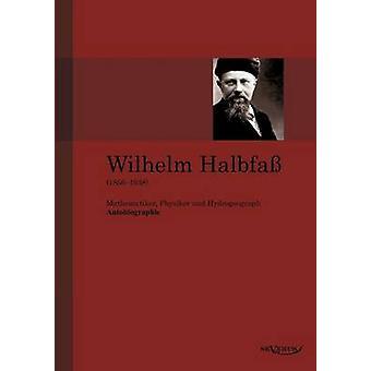 Wilhelm Halbfa 18561938 Mathematiker Physiker Und Hydrogeograph. Eine Autobiographie by Halbfa & Wilhelm