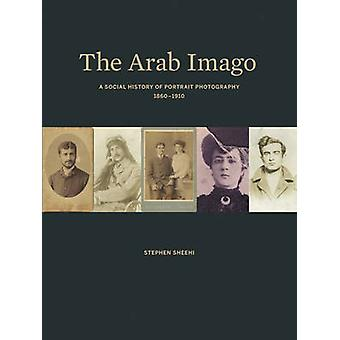 The Arab Imago - A Social History of Portrait Photography - 1860-1910