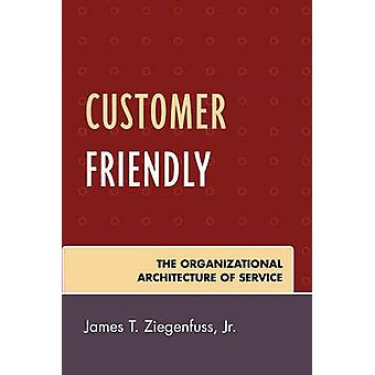 Customer Friendly - The Organizational Architecture of Service by Jame
