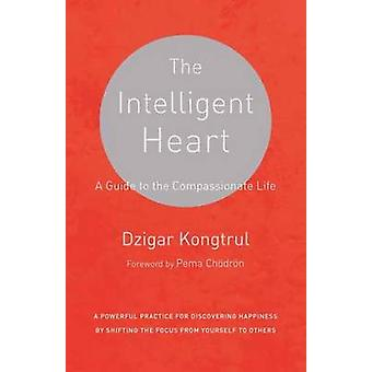 The Intelligent Heart - A Guide to the Compassionate Life by Dzigar Ko