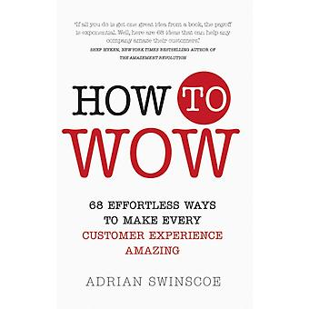 How to Wow: 68 Effortless Ways to Make Every Customer Experience Amazing (Paperback) by Swinscoe Adrian
