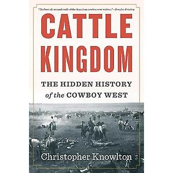 Cattle Kingdom - The Hidden History of the Cowboy West by Cattle Kingd