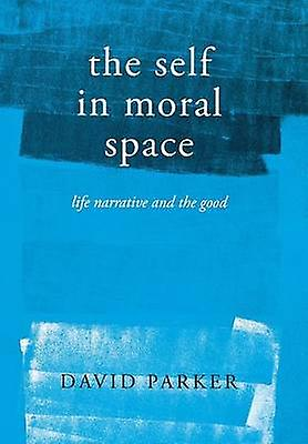 The Self in Moral Space - Life Narrative and the Good by David B. Park