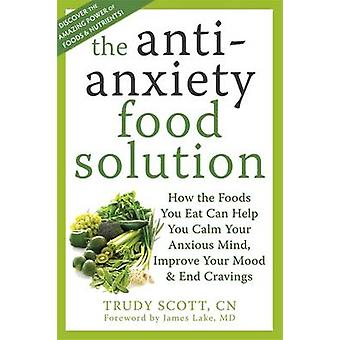 The Anti-Anxiety Food Solution - How the Foods You Eat Can Help You Ca