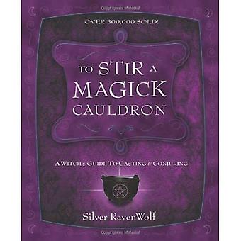To Stir a Magick Cauldron: Witch's Guide to Casting and Conjuring