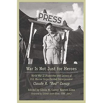 War Is Not Just for Heroes: World War II Dispatches and Letters of US Marine Corps Combat Correspondent Claude R.  Red  Canup