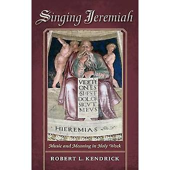 Singing Jeremiah Music and Meaning in Holy Week by Kendrick & Robert L.