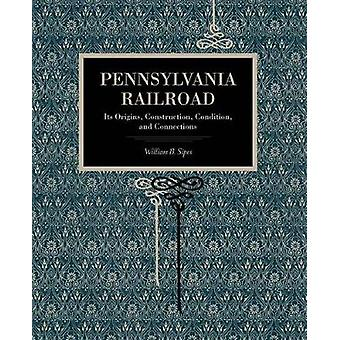 Pennsylvania Railroad Its Origins Construction Condition and Connections by Sipes & William B.