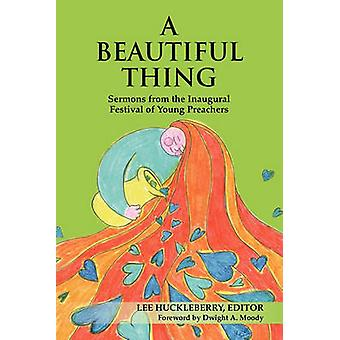 A Beautiful Thing Sermons from the Inaugural Festival of Young Preachers by Huckleberry & Lee
