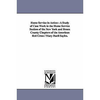 Heimservice in Aktion A Studie der Fall arbeiten im Bereich Home-Service von New York und Bronx County Kapitel des amerikanischen Roten Kreuzes Mary Buell Sayles. von Sayles & Mary Buell
