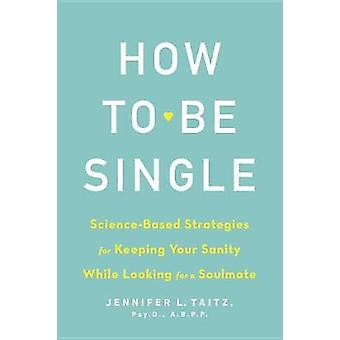 How to Be Single - Science-Based Strategies for Keeping Your Sanity Wh