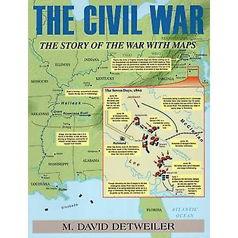 The Civil War - The Story of the War with Maps by M. David Detweiler -