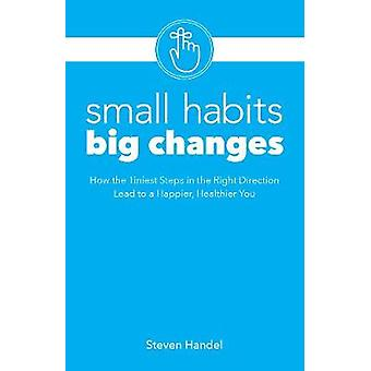 Small Habits - Big Changes - How the Tiniest Steps Lead to a Happier -