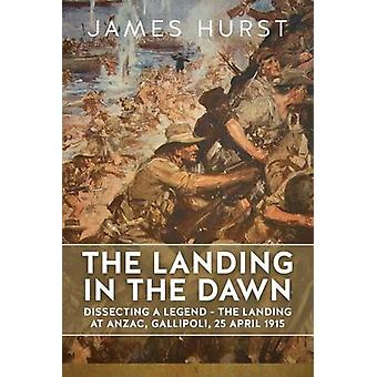 The Landing in the Dawn - Dissecting a Legend - The Landing at ANZAC -