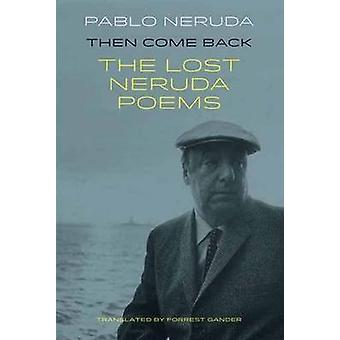 Then Come Back - The Lost Poems of Pablo Neruda by Pablo Neruda - Forr