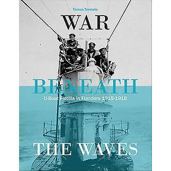 War Beneath the Waves - U-Boat Flottilla Flandern 1915-1918 by Tomas T