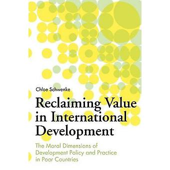 Reclaiming Value in International Development The Moral Dimensions of Development Policy and Practice in Poor Countries by Schwenke & Chloe