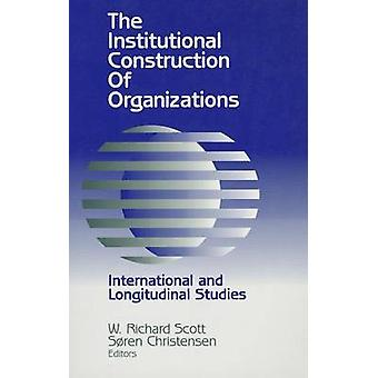 Institutional Construction of Organizations International and Longitudinal Studies by Scott & W Richard