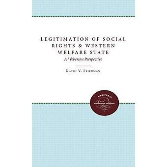 Legitimation of Social Rights and the Western Welfare State A Weberian Perspective by Friedman & Kathi V.