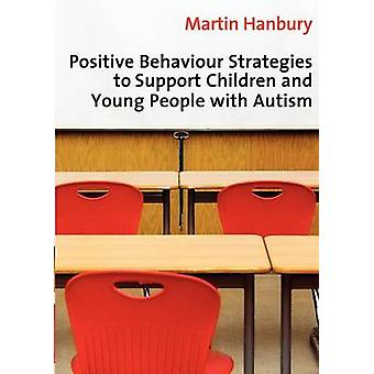 Positive Behaviour Strategies to Support Children and Young People with Autism by Hanbury & Martin