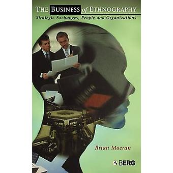 The Business of Ethnography Strategic Exchanges People and Organizations by Moeran & Brian