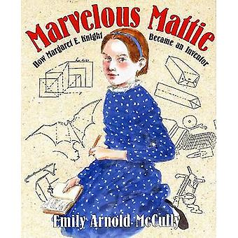 Marvelous Mattie - How Margaret E. Knight Became an Inventor by Emily