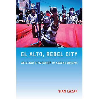 El Alto - Rebel City - Self and Citizenship in Andean Bolivia by Sian