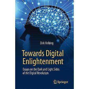 Towards Digital Enlightenment - Essays on the Dark and Light Sides of