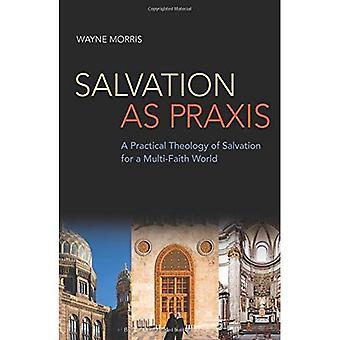 Salvation as Praxis: A Practical Theology of Salvation for a Multi-Faith World