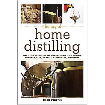Glädjen i hem destillering: The Ultimate Guide till att göra din egen Vodka, Whiskey, Rom, konjak, hembränt och mer