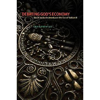Debating Gods Economy Social Justice in America on the Eve of Vatican II by Prentiss & Craig R.