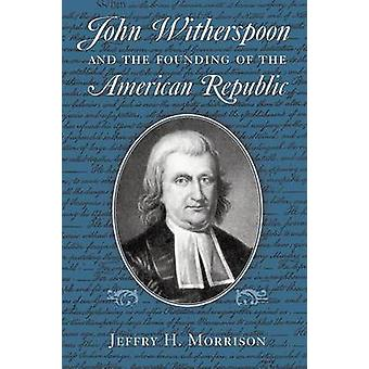 John Witherspoon and the Founding of the American Republic Catholicism in American Culture by Morrison & Jeffry H.