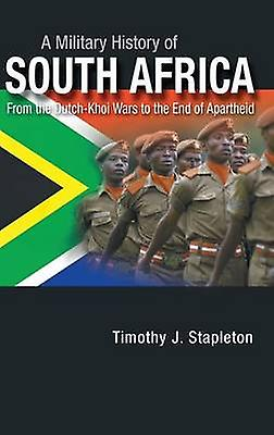 A Military History of South Africa From the DutchKhoi Wars to the End of Apartheid by Stapleton & Timothy