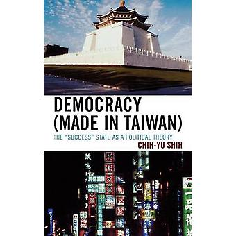 Democracy Made in Taiwan The Success State as a Political Theory by Shih & ChiYu