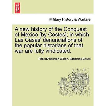 A new history of the Conquest of Mexico by Costes in which Las Casas denunciations of the popular historians of that war are fully vindicated. by Wilson & Robert Anderson