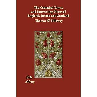 Katedralen städer och mellanliggande platser England Irland och Skottland av Silloway & Thomas W.